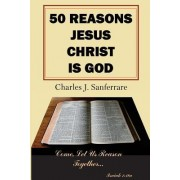 50 Reasons Jesus Christ Is God: Come, Let Us Reason Together