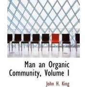 Man an Organic Community, Volume I by John H King