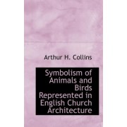 Symbolism of Animals and Birds Represented in English Church Architecture by Arthur H Collins