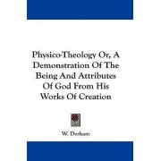 Physico-Theology Or, a Demonstration of the Being and Attributes of God from His Works of Creation by W Derham