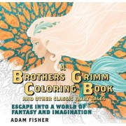 A Brother's Grimm Coloring Book and Other Classic Fairy Tales Escape Into a World of Fantasy and Imagination by Adam Fisher