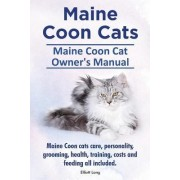 Maine Coon Cats. Maine Coon Cat Owner's Manual. Maine Coon Cats Care, Personality, Grooming, Health, Training, Costs and Feeding All Included. by Elliott Lang