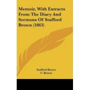 Memoir, With Extracts From The Diary And Sermons Of Stafford Brown (1863) by Stafford Brown