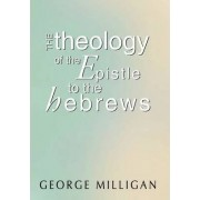 Theology of the Epistle to the Hebrews by George B. D. Milligan