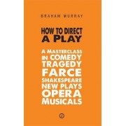 How to Direct a Play: A Masterclass in Comedy, Tragedy, Farce, Shakespeare, New Plays, Opera and Musicals by Braham Murray