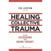 Healing Collective Trauma Using Sociodrama and Drama Therapy by Eva Leveton
