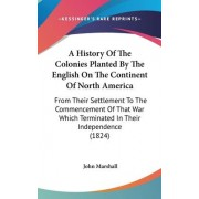 A History of the Colonies Planted by the English on the Continent of North America by John Marshall