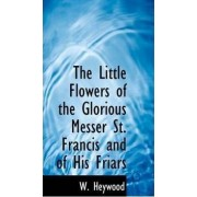 The Little Flowers of the Glorious Messer St. Francis and of His Friars by W Heywood