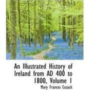 An Illustrated History of Ireland from Ad 400 to 1800, Volume 1 by Mary Frances Cusack