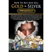 How to Buy and Sell Gold & Silver Privately: Must Know Strategies to Keep Your Portfolio Private, Stay in the IRS's Good Graces, Know Your Tax Require