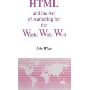 HTML and the Art of Authoring for the World Wide Web by Bebo White