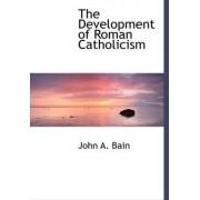 The Development of Roman Catholicism by John A Bain