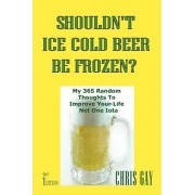 Shouldn't Ice Cold Beer Be Frozen? My 365 Random Thoughts to Improve Your Life Not One Iota by Chris Gay