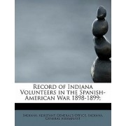 Record of Indiana Volunteers in the Spanish-American War 1898-1899; by Indiana Adjutant General's Office