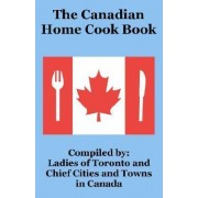 The Canadian Home Cook Book by Ladies of Toronto