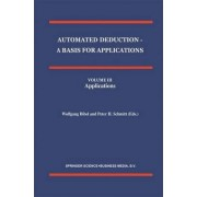 Automated Deduction - A Basis for Applications Volume I Foundations - Calculi and Methods Volume II Systems and Implementation Techniques Volume III Applications by Wolfgang Bibel