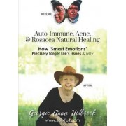 Auto-Immune, Acne, & Rosacea Natural Healing - How 'Smart Emotions' Precisely Target Life's Issues & Why by Georgie Anna Holbrook