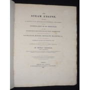 The Steam Engine, Comprising An Account Of Its Invention And Progressive Improvement; With An Investigation Of Its Principles, And The Proportions Of Its Parts For Efficiency And Strength: Detailing Also Its Application To Navigation, Mining...