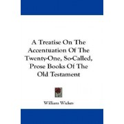 A Treatise on the Accentuation of the Twenty-One, So-Called, Prose Books of the Old Testament by William Wickes