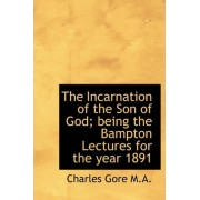 The Incarnation of the Son of God; Being the Bampton Lectures for the Year 1891 by Professor Charles Gore