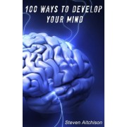 100 Ways to Develop Your Mind by Steven Aitchison
