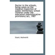 Doctor in the Schools, Being Notes on the Medical Inspection of Public Elementary School Children Un by Stuart Hackworth
