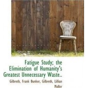 Fatigue Study; The Elimination of Humanity's Greatest Unnecessary Waste.. by Gilbreth Frank Bunker