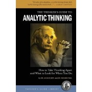 Thinker's Guide to Analytic Thinking: How to Take Thinking Apart and What to Look for When You Do by Linda Elder