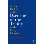 A Brief History of the Doctrine of the Trinity in the Early Church by Franz Dunzl