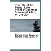 The Life of Ali Pasha, Late Vizier of Jannina; Surnamed Aslan, or the Lion by Richard Alfred Davenport