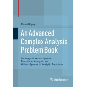 An Advanced Complex Analysis Problem Book - Topological Vector Spaces, Functional Analysis, And Hilbert Spaces Of Analytic Functions