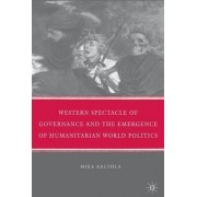 Western Spectacle of Governance and the Emergence of Humanitarian World Politics by Mika Aaltola