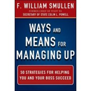 Ways and Means for Managing Up: 50 Strategies for Helping You and Your Boss Succeed by F. William Smullen