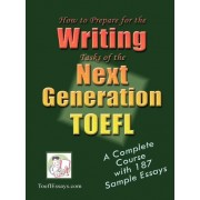 How to Prepare for the Writing Tasks of the Next Generation TOEFL - A Complete Course with 187 Sample Essays by ToeflEssays.com