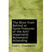 The Blow from Behind or Some Features of the Anti-Imperialist Movement Attending by Frederick Carleton Chamberlin