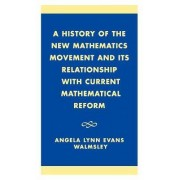 A History of the New Mathematics Movement and Its Relationship with Current Mathematical Reform by Angela Lynn Evans Walmsley