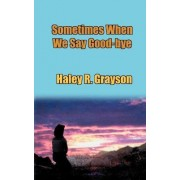 Sometimes When We Say Good-Bye by Haley R Grayson