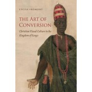 Art of Conversion: Christian Visual Culture in the Kingdom of Kongo by Cecile Fromont