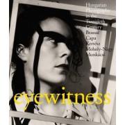 Eyewitness: Hungarian Photography in the Twentieth Century: Brassai, Capa, Kertesz, Moholy-Nagy, Munkacsi
