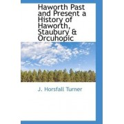 Haworth Past and Present a History of Haworth, Staubury & Orcuhopic by J Horsfall Turner