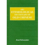 ABC Etymological Dictionary of Old Chinese by Axel Schuessler