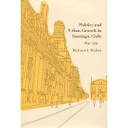 Politics and Urban Growth in Santiago, Chile, 1891-1941 by Richard J. Walter