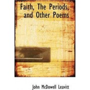 Faith, the Periods, and Other Poems by John McDowell Leavitt