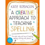 A Creative Approach to Teaching Spelling: The what, why and how of teaching spelling, starting with phonics by Kate Robinson