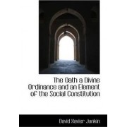 The Oath a Divine Ordinance and an Element of the Social Constitution by David Xavier Junkin