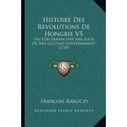 Histoire Des Revolutions de Hongrie V5: Ou L'On Donne Une Idee Juste de Son Legitime Gouvernement (1739)