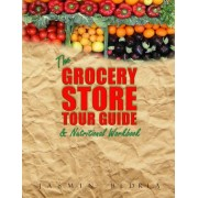 The Grocery Store Tour Guide & Nutritional Workbook: How to Navigate Through the Aisles of Any Supermarket Like a Pro and Make the Healthiest Choices