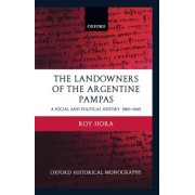 The Landowners of the Argentine Pampas by Professor of Argentine History Roy Hora