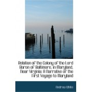 Relation of the Colony of the Lord Baron of Baltimore, in Maryland, Near Virginia by Professor Andrew White