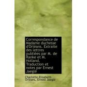 Correspondance de Madame Duchesse D'Orl ANS. Extraite Des Lettres Publi Es Par M. de Ranke Et M. Hol by Charlotte-Elisabeth Orlans
